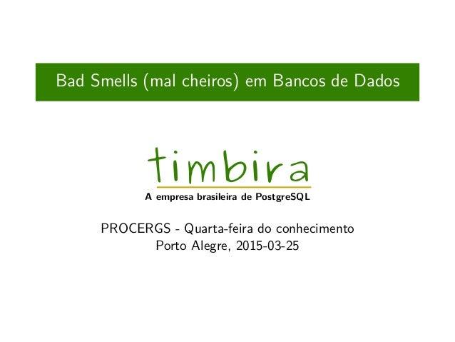 Bad Smells (mal cheiros) em Bancos de Dados timbira A empresa brasileira de PostgreSQL PROCERGS - Quarta-feira do conhecim...