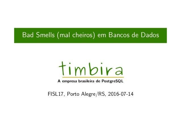 Bad Smells (mal cheiros) em Bancos de Dados timbira A empresa brasileira de PostgreSQL FISL17, Porto Alegre/RS, 2016-07-14