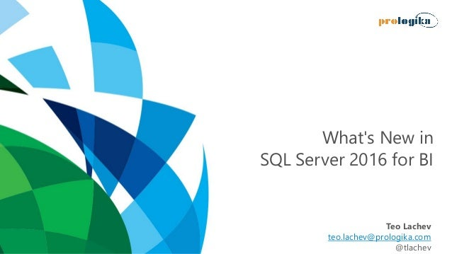 What's New in SQL Server 2016 for BI Teo Lachev teo.lachev@prologika.com @tlachev
