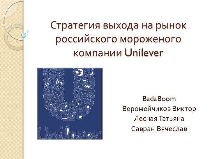 Стратегия выхода на рынок российского мороженого    компании Unilever                  BadaBoom             Веромейчиков В...