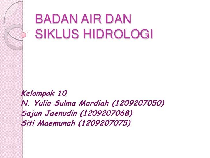 BADAN AIR DAN   SIKLUS HIDROLOGIKelompok 10N. Yulia Sulma Mardiah (1209207050)Sajun Jaenudin (1209207068)Siti Maemunah (12...