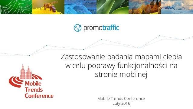 Zastosowanie badania mapami ciepła w celu poprawy funkcjonalności na stronie mobilnej Mobile Trends Conference Luty 2016