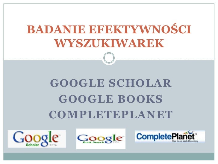GOOGLE SCHOLAR <br />GOOGLE BOOKS<br />COMPLETEPLANET<br />BADANIE EFEKTYWNOŚCI WYSZUKIWAREK<br />