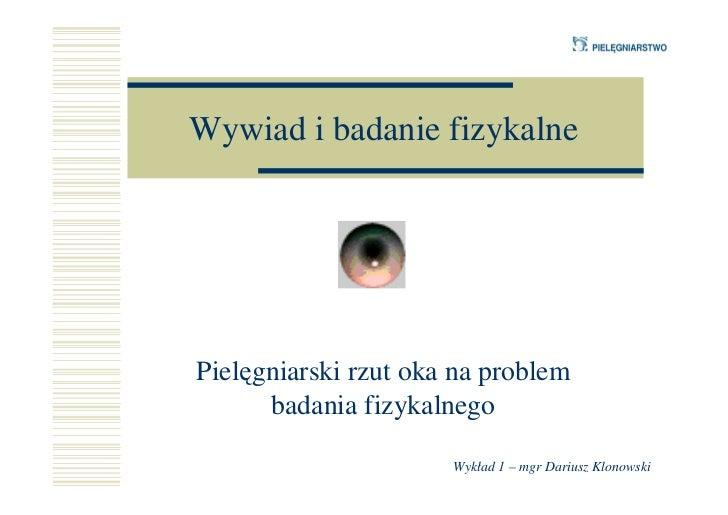 Wywiad i badanie fizykalnePielęgniarski rzut oka na problem      badania fizykalnego                      Wykład 1 – mgr D...