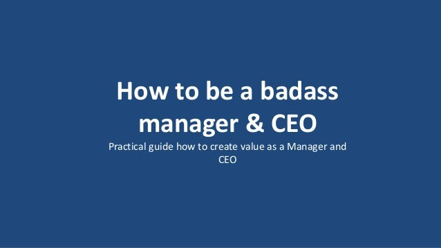 1 How to be a badass manager & CEO Practical guide how to create value as a Manager and CEO
