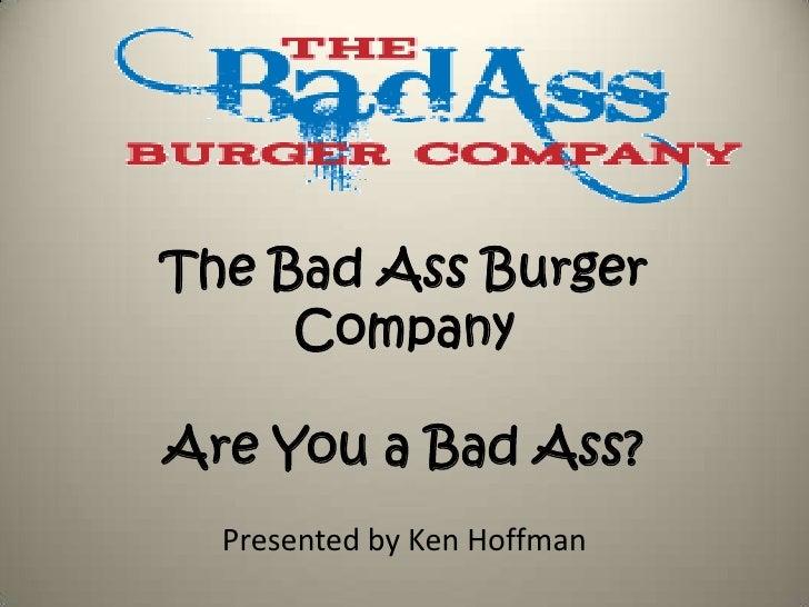 The Bad Ass Burger CompanyAre You a Bad Ass?<br />Presented by Ken Hoffman<br />