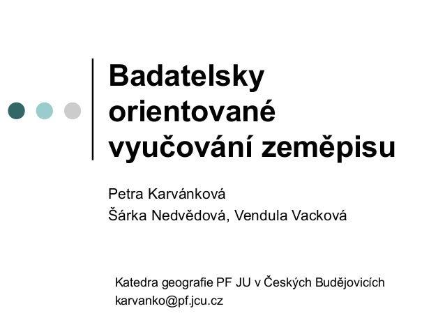 Badatelskyorientovanévyučování zeměpisuPetra KarvánkováŠárka Nedvědová, Vendula VackováKatedra geografie PF JU v Českých B...