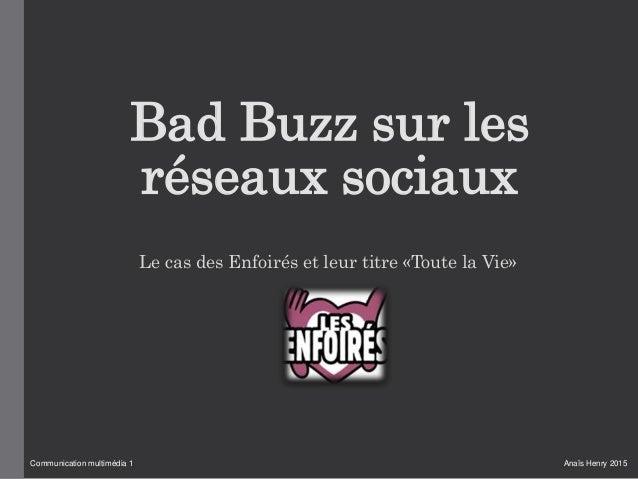 Bad Buzz sur les réseaux sociaux Le cas des Enfoirés et leur titre «Toute la Vie» Anaïs Henry 2015Communication multimédia...