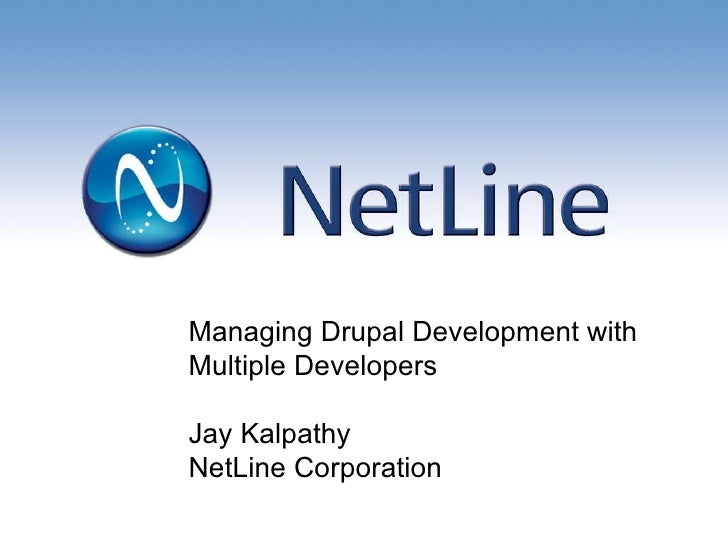 Managing Drupal Development with  Multiple Developers Jay Kalpathy NetLine Corporation