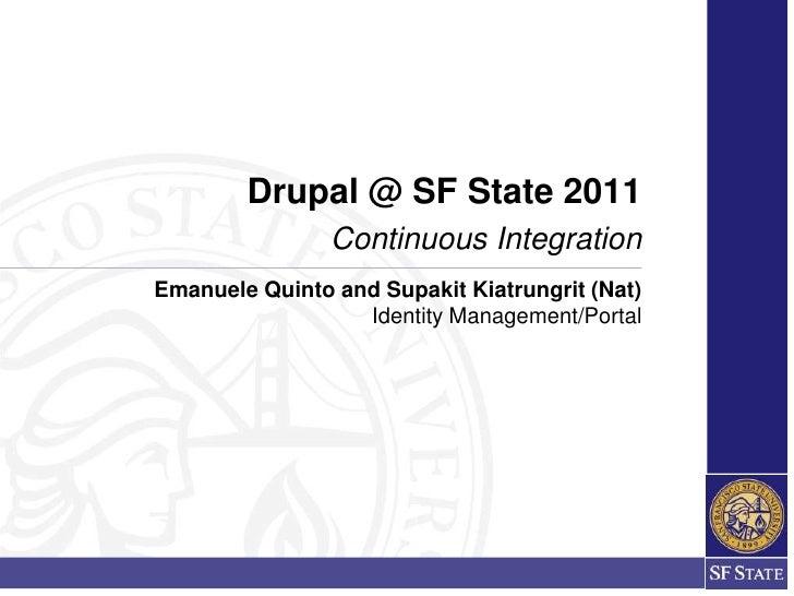 Drupal @ SF State 2011                Continuous IntegrationEmanuele Quinto and Supakit Kiatrungrit (Nat)                 ...