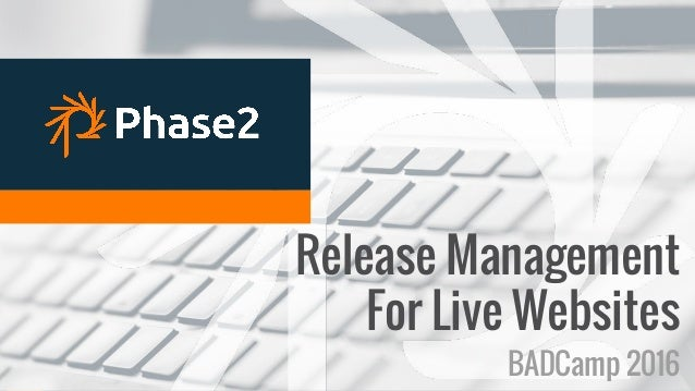 RELEASE MANAGEMENT Release Management For Live Websites BADCamp 2016