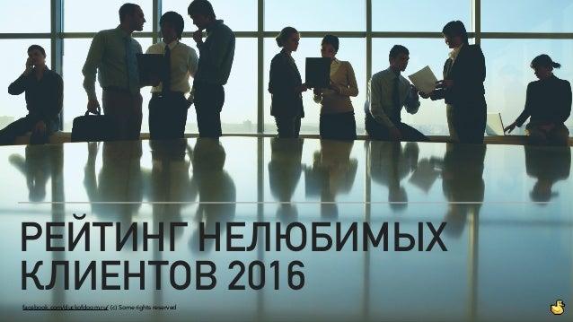 РЕЙТИНГ НЕЛЮБИМЫХ КЛИЕНТОВ 2016facebook.com/duckofdoom.ru/ (с) Some rights reserved