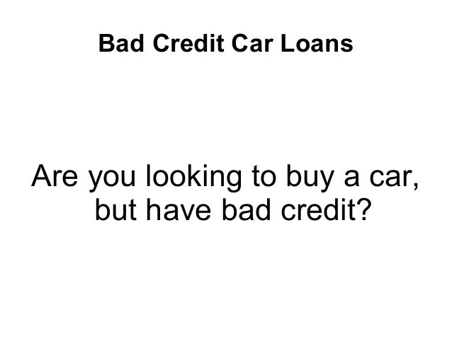 Bad Credit Car Loans Are you looking to buy a car, but have bad credit?