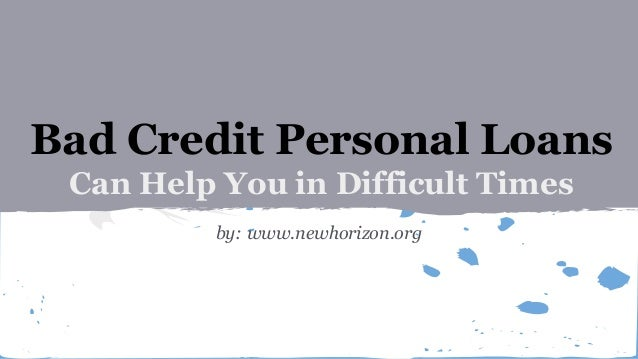 Bad Credit Personal Loans Can Help You in Difficult Times by: www.newhorizon.org