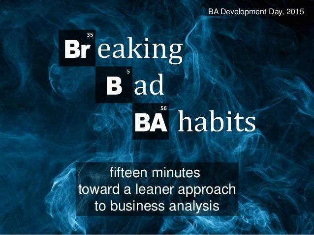 Breaking Bad BA Habits fifteen minutes toward a leaner approach to business analysis BA Development Day, 2015