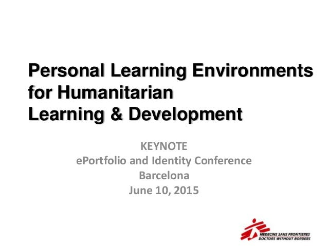 Personal Learning Environments for Humanitarian Learning & Development KEYNOTE ePortfolio and Identity Conference Barcelon...