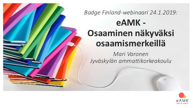 Badge Finland-webinaari 24.1.2019: eAMK - Osaaminen näkyväksi osaamismerkeillä Mari Varonen Jyväskylän ammattikorkeakoulu