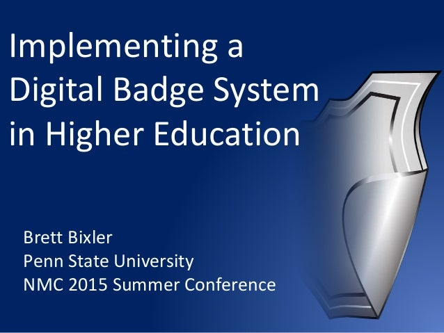 Implementing a Digital Badge System in Higher Education Brett Bixler Penn State University NMC 2015 Summer Conference