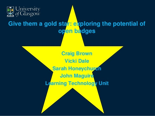 Give them a gold star: exploring the potential of  open badges  Craig Brown  Vicki Dale  Sarah Honeychurch  John Maguire  ...