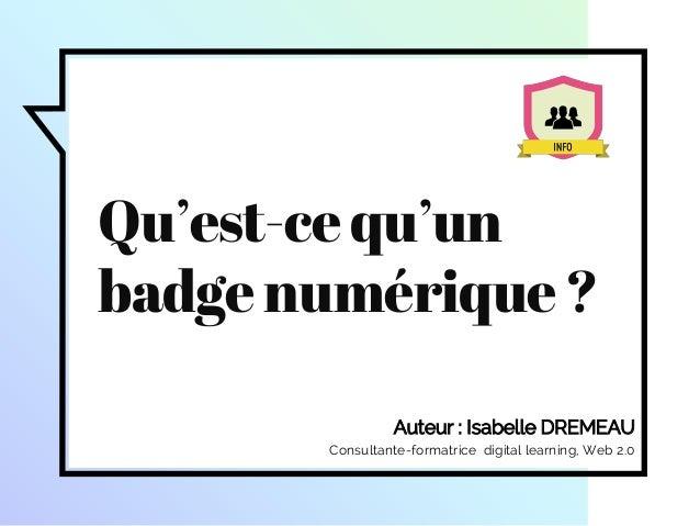 Auteur : Isabelle DREMEAU Consultante-formatrice digital learning, Web 2.0 Qu'est-cequ'un badgenumérique?