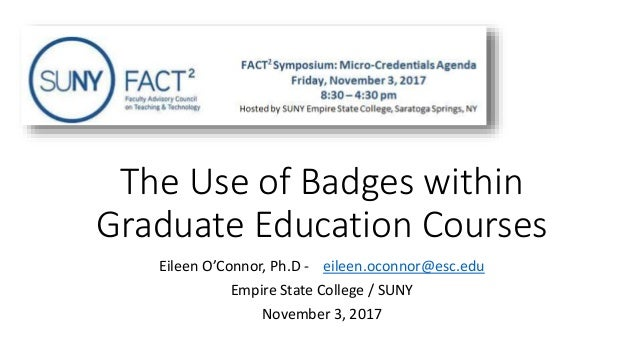 The Use of Badges within Graduate Education Courses Eileen O'Connor, Ph.D - eileen.oconnor@esc.edu Empire State College / ...