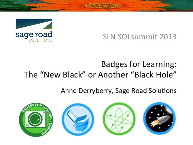 "SLN	  SOLsummit	  2013	                                  Badges	  for	  Learning:	  	  The	  ""New	  Black""	  or	  Another	..."
