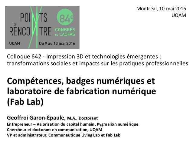 Compétences, badges numériques et laboratoire de fabrication numérique (Fab Lab) Montréal, 10 mai 2016 UQAM Colloque 642 -...