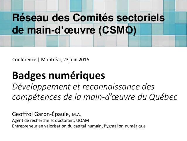 Badges numériques Développement et reconnaissance des compétences de la main-d'œuvre du Québec Geoffroi Garon-Épaule, M.A....