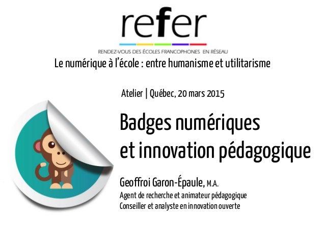 Badges numériques et innovation pédagogique GeoffroiGaron-Épaule, M.A. Agent de recherche et animateur pédagogique Conseil...