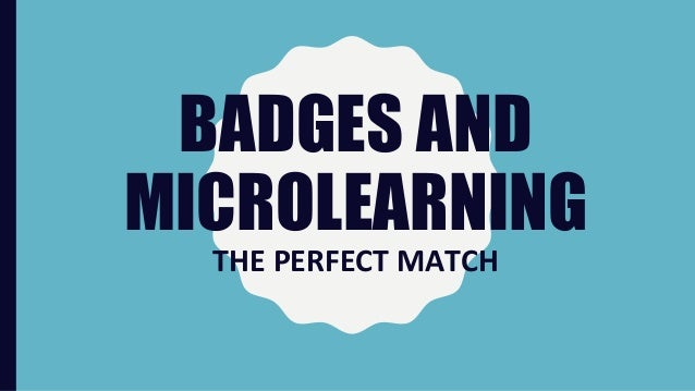 BADGES AND MICROLEARNING THE PERFECT MATCH