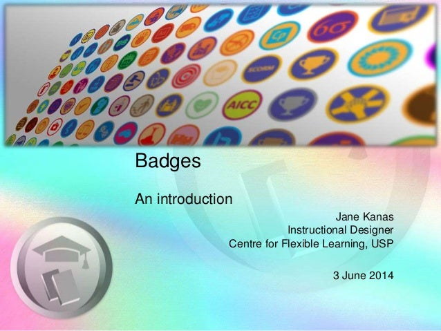 Badges An introduction Jane Kanas Instructional Designer Centre for Flexible Learning, USP 3 June 2014