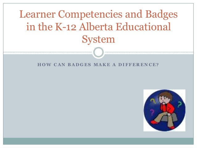 H O W C A N B A D G E S M A K E A D I F F E R E N C E ? Learner Competencies and Badges in the K-12 Alberta Educational Sy...