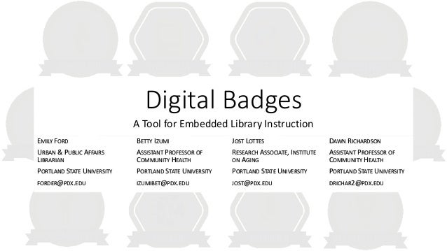Digital Badges A Tool for Embedded Library Instruction EMILY FORD URBAN & PUBLIC AFFAIRS LIBRARIAN PORTLAND STATE UNIVERSI...