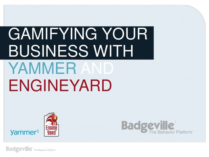 GAMIFYING YOURBUSINESS WITHYAMMER ANDENGINEYARD
