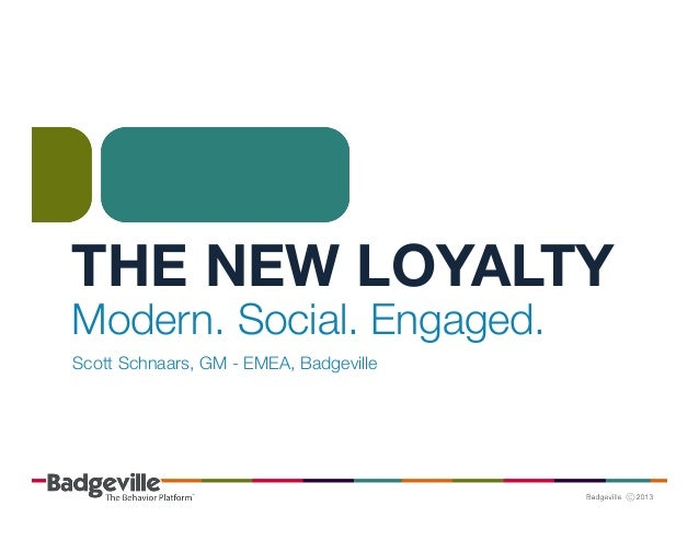 THE NEW LOYALTY Modern. Social. Engaged. Scott Schnaars, GM - EMEA, Badgeville