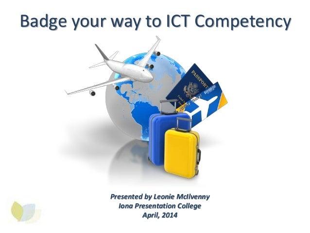 Badge your way to ICT Competency Presented by Leonie McIlvenny Iona Presentation College April, 2014