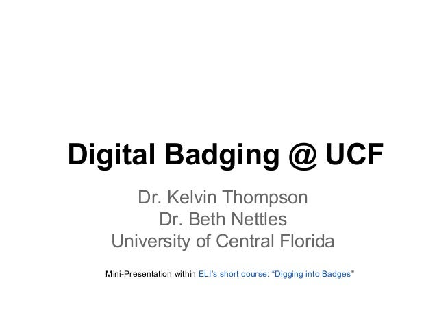 Digital Badging @ UCF Dr. Kelvin Thompson Dr. Beth Nettles University of Central Florida Mini-Presentation within ELI's sh...