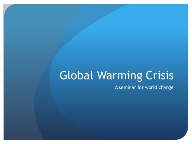 Global Warming Crisis A seminar for world change