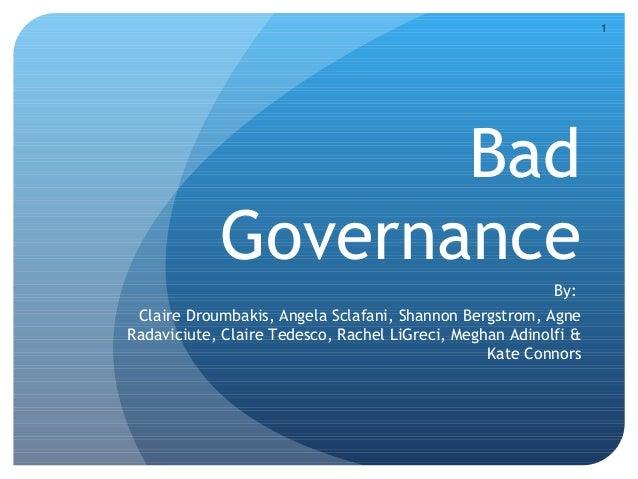 1 Bad Governance By: Claire Droumbakis, Angela Sclafani, Shannon Bergstrom, Agne Radaviciute, Claire Tedesco, Rachel LiGre...