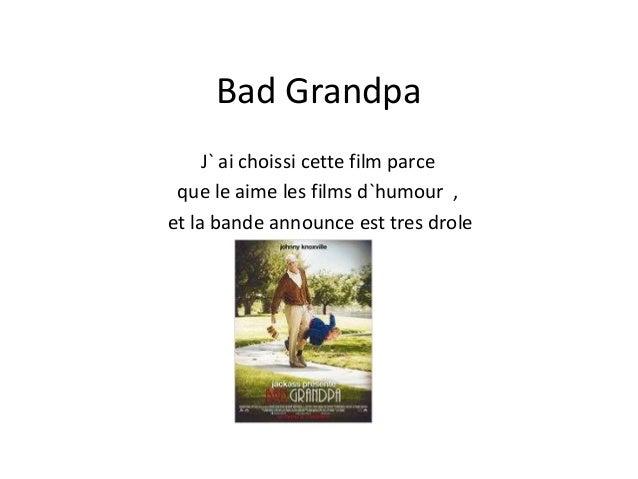 Bad Grandpa J` ai choissi cette film parce que le aime les films d`humour , et la bande announce est tres drole