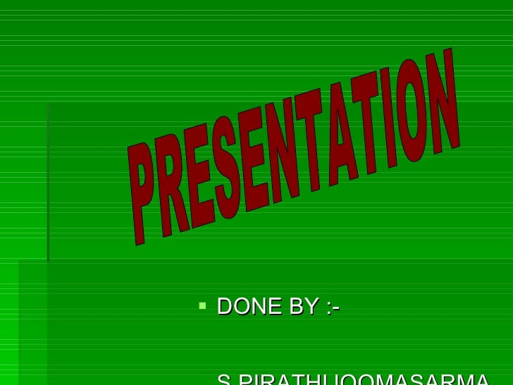 <ul><li>DONE BY :-  S.PIRATHIJOOMASARMA </li></ul>PRESENTATION