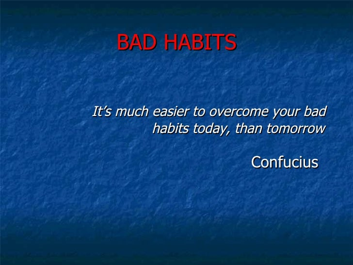 BAD HABITS <ul><li>It's much easier to overcome your bad      habits today, than tomorrow </li></ul><ul><ul><ul><ul><ul><l...