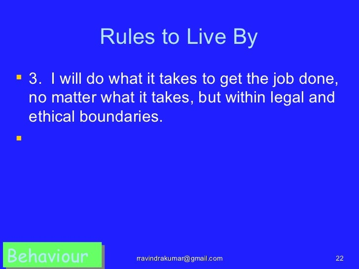 Rules to Live By 3. I will do what it takes to get the job done,  no matter what it takes, but within legal and  ethical ...