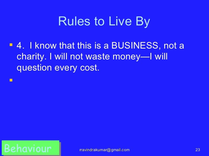 Rules to Live By 4. I know that this is a BUSINESS, not a  charity. I will not waste money—I will  question every cost.B...