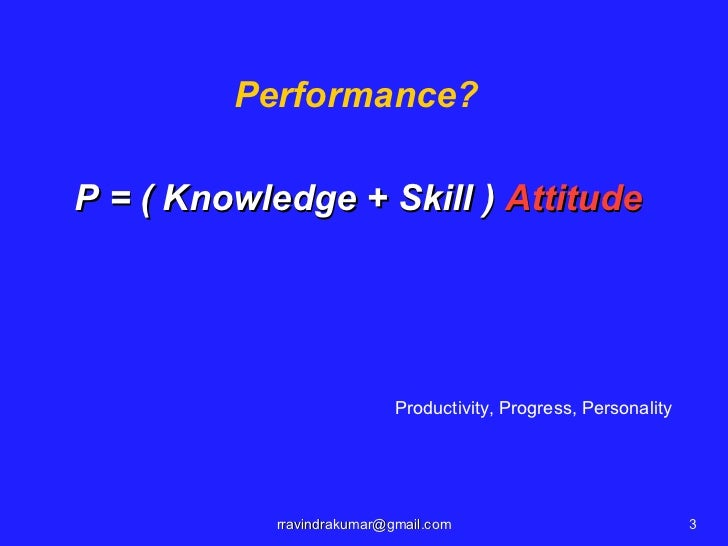 Performance?P = ( Knowledge + Skill ) Attitude                            Productivity, Progress, Personality            r...