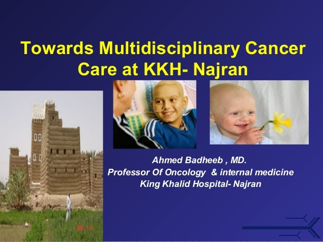 Towards Multidisciplinary Cancer Care at KKH- Najran  Ahmed Badheeb , MD. Professor Of Oncology & internal medicine King K...