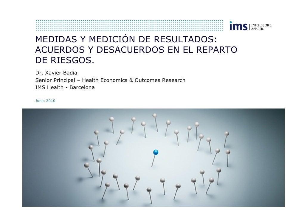 MEDIDAS Y MEDICIÓN DE RESULTADOS: ACUERDOS Y DESACUERDOS EN EL REPARTO DE RIESGOS. Dr. Xavier Badia Senior Principal – Hea...