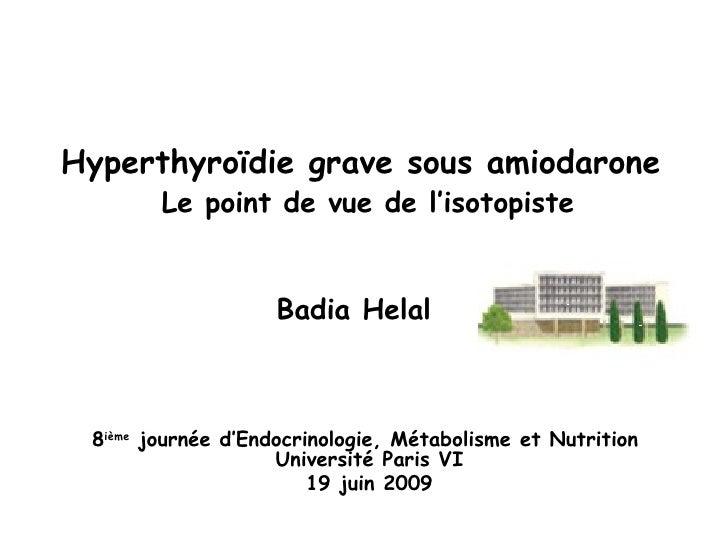 Hyperthyroïdie grave sous amiodarone   Le point de vue de l'isotopiste   Badia Helal   8 ième  journée d'Endocrinologie, M...