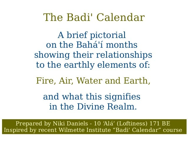 The Badi' Calendar A brief pictorial on the Bahá'í months showing their relationships to the earthly elements of: Fire, Ai...