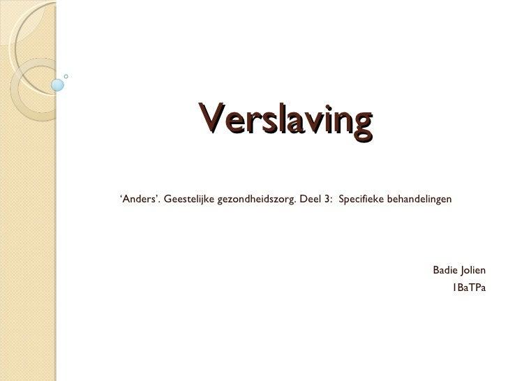Verslaving ' Anders'. Geestelijke gezondheidszorg. Deel 3:  Specifieke behandelingen Badie Jolien 1BaTPa